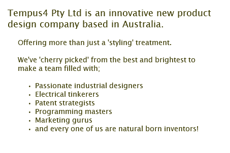 Tempus4 Pty Ltd is an innovative new product design company based in Australia. Offering more than just a 'styling' treatment. We've 'cherry picked' from the best and brightest to make a team filled with; Passionate industrial designers Electrical tinkerers Patent strategists Programming masters Marketing gurus and every one of us are natural born inventors!